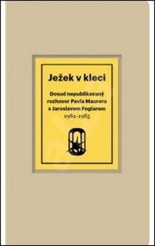 Ježek v kleci: Dosud nepublikovaný rozhovor Pavla Maurera s Jaroslavem Foglarem 1982-1985 - Pavel Maurer