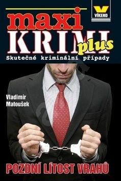 Maxi Krimi plus Pozdní lítost vrahů: Skutečné kriminální případy - Vladimír Matoušek
