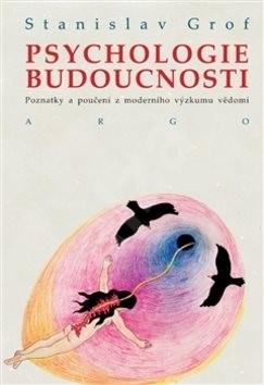Psychologie budoucnosti: Poznatky a poučení z moderního výzkumu vědomí - Stanislav Grof