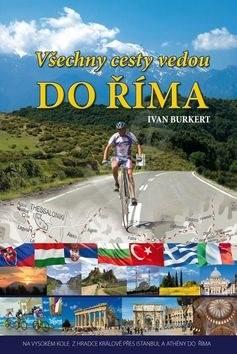 Všechny cesty vedou do Říma: Na vysokém kole z Hradce Králové přes Istanbul a Athény do Říma - Ivan Burkert