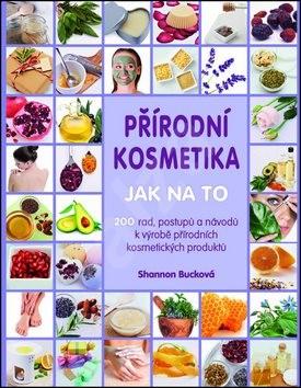 Přírodní kosmetika Jak na to: Více jak 200 rad, postupů a návodů kvýrobě přírodních kosmetických pr - Shannon Bucková