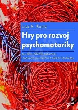 Hry pro rozvoj psychomotoriky: pro děti s ADHD, PAS, smyslovým postižením a dalšími handicapy - Lisa A. Kurtz