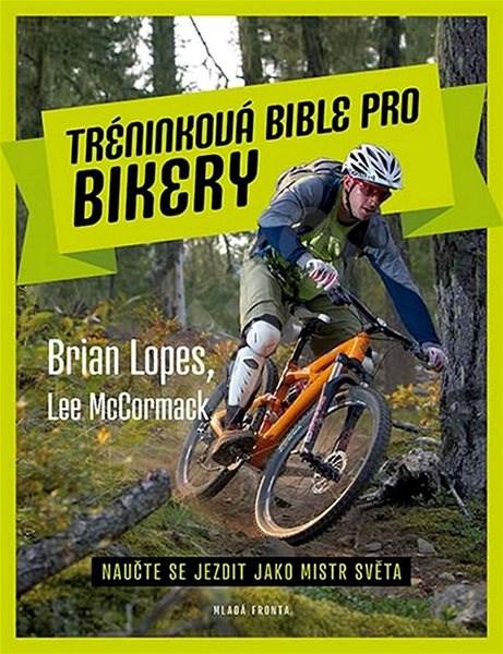 Tréninková bible pro bikery: Naučte se jezdit jako mistr světa - Brian Lopes; Lee McCormack