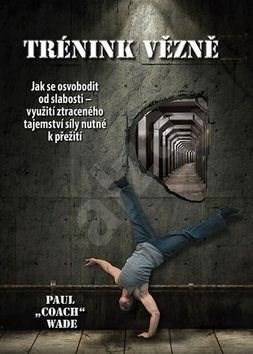 Trénink vězně: Jak se osvobodit od slabosti - využití ztraceného tajemství síly nutné k přežití - Paul Wade