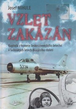 Vzlet zakázán: Kapitola z historie československého letectví v šedesátých letech 20. století - Josef Mihule