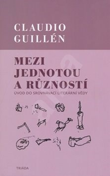 Mezi jednotou a růzností: Úvod do srovnávací literární vědy - Claudio Guillén