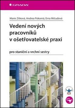 Vedení nových pracovníků v ošetřovatelské praxi: pro staniční a vrchní sestry - Marie Zítková; Andrea Pokorná; Erna Mičudová