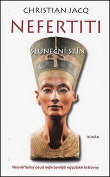 Nefertiti Sluneční stín: Neuvěřitelný osud nejkrásnější egyptské královny - Christian Jacq