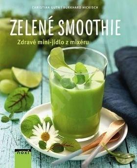 Zelené smoothie: Zdravé mini-jídlo z mixéru - Burkhard Hickisch; Christian Guth