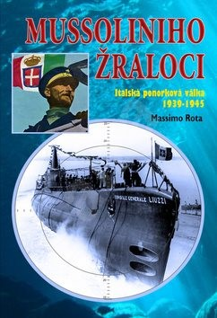 Mussoliniho žraloci: Italská ponorková válka 1939-1945 - Massimo Rota