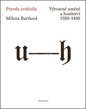 Pravda zvítězila: Výtvarné umění a husitství 1380–1490 - Milena Bartlová