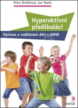 Hyperaktivní předškoláci: Výchova a vzdělávání dětí s ADHD - Petra Škrdlíková; Jan Mareš