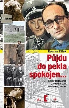 Půjdu do pekla spokojen...: Adolf Eichmann: životní dráha masového vraha - Roman Cílek