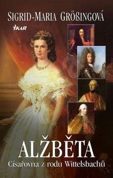 Alžběta Císařovna z rodu Wittelsbachů - Sigrid-Maria Grössingová