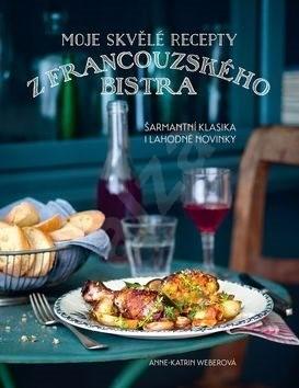 Moje skvělé recepty z francouzského bistra: Šarmantí klasika i lahodné novinky - Anne-Katrin Weberová