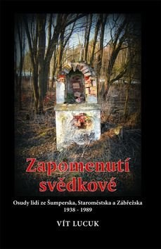 Zapomenutí svědkové: Osudy lidí ze Šumperska, Staroměstska a Zábřežska 1938 - 1989 - Vít Lucuk