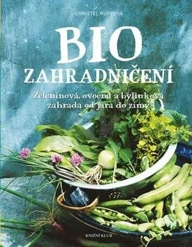 Biozahradničení: Zeleninová, ovocná a bylinková zahrada od jara do zimy - Christel Rupp