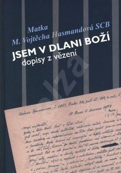 Jsem v dlani boží: dopisy z vězení Matky Vojtěchy Hasmandové SCB (z období 1952 - 1960) -