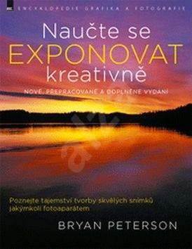 Naučte se exponovat kreativně: nové, přepracované a doplněné vydání - Bryan Peterson