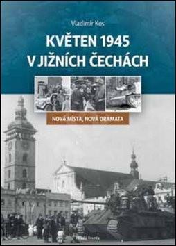 Květen 1945 v jižních Čechách: Nová místa, nová dramata - Vladimír Kos