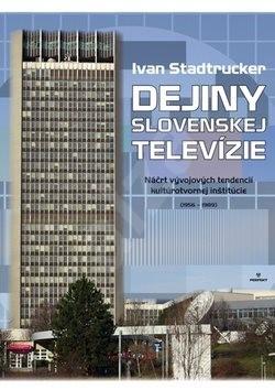 Dejiny Slovenskej televízie: Náčrt vývojových tendencií kultúrotvornej inštitúcie (1956 - 1989) - Ivan Stadtrucker
