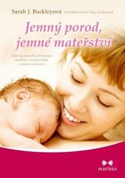 Jemný porod, jemné mateřství: Lékařský průvodce přirozeným porodem a rozhodováním v raném rodičovstv - Sarah J. Buckleyová