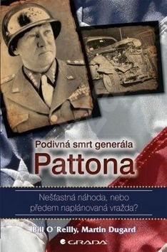 Podivná smrt generála Pattona: Nešťastná náhoda, nebo předem naplánovaná vražda? - Bill O´Reilly; Martin Dugard