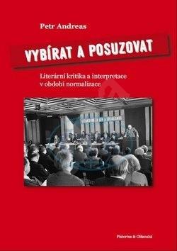 Vybírat a posuzovat: Literární kritika a interpretace v období normalizace - Petr Andreas