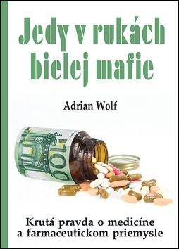 Jedy v rukách bielej mafie: Krutá pravda o medicíne a farmaceutickom priemysle - Adrian Wolf