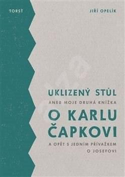 Uklizený stůl: aneb Moje druhá knížka o Karlu Čapkovi a opět s jedním přívažkem o Josefovi - Jiří Opelík