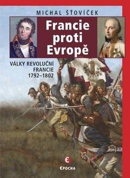 Francie proti Evropě: Války revoluční Francie 1792–1802 - Michal Šťovíček