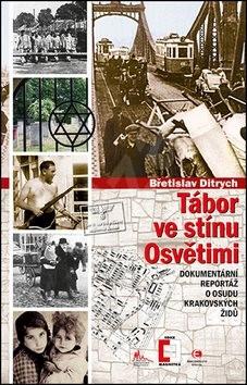 Tábor ve stínu Osvětimi: Dokumentární reportáž o osudu krakovských Židů - Břetislav Ditrych