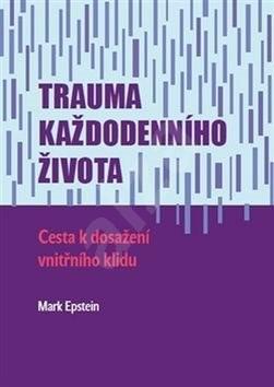 Trauma každodenního života: Cesta k dosažení vnitřního klidu - Mark Epstein