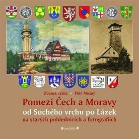 Pomezí Čech a Moravy od Suchého vrchu po Lázek: na starých pohlednicích a fotografiích - Zdeněk Gába; Petr Možný