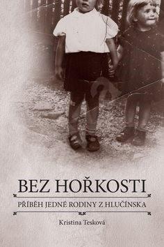 Bez hořkosti: příběh jedné rodiny z Hlučínska - Kristina Tesková