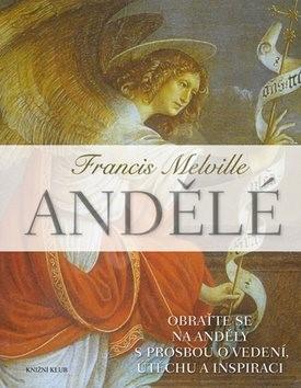 Andělé: Obraťte se na své anděly s prosbou o vedení, útěchu a inspiraci - Francis Melville