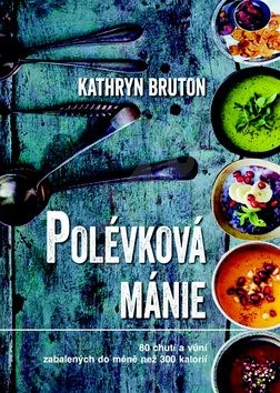 Polévková mánie: 80 chutí a vůní zabalených do méně než 300 kalorií - Kathryn Bruton