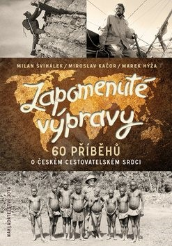 Zapomenuté výpravy: 60 příběhů o českém cestovatelském srdci - Milan Švihálek; Miroslav Kačor; Marek Hýža