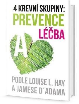4 krevní skupiny: Prevence a léčba: Podle Louise L. Hay a Jamese D´ Adama - Louise L. Hay; James L. D´ Adamo