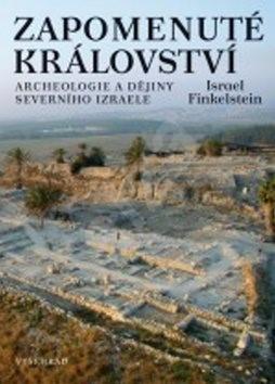 Zapomenuté království: Archeologie a dějiny severního Izraele - Israel Finkelstein