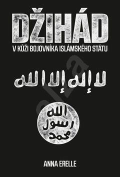Džihád: V kůži bojovníka Islámského státu - Anna Erelle