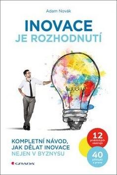 Inovace je rozhodnutí: Kompletní návod, jak dělat inovace nejen v byznysu - Adam Novák
