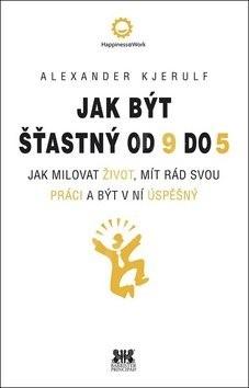 Jak být šťastný od 9 do 5: Jak milovat život, mít rád svou práci a být v ní úspěšný - Alexander Kjerulf