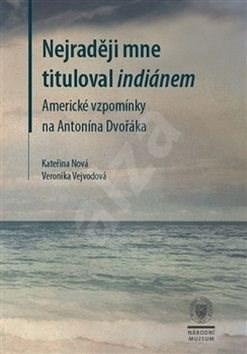 Nejraději mne tituloval indiánem: Americké vzpomínky na Antonína Dvořáka - Kateřina Nová; Veronika Vejvodová