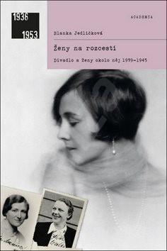 Ženy na rozcestí: Divadlo ženy okolo něj 1939-1945 - Blanka Jedličková