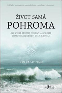 Život samá pohroma: Jak čelit stresu, nemoci a bolesti pomocí moudrosti těla a mysli - Jon Kabat-Zinn