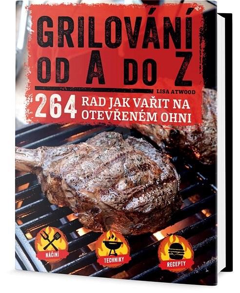 Grilování od A do Z: 264 rad jak vařit na otevřeném ohni - Lisa Atwood