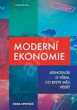 Moderní ekonomie: Jednoduše o všem, co byste měli vědět - Hana Lipovská