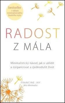 Radost z mála: Minimalistický návod, jak si uklidit a zorganizovat a zjednodušit život - Francine Jay