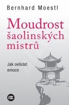 Moudrost šaolinských mistrů: Jak ovládat emoce - Bernhard Moestl